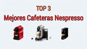 Top 3 Mejores Cafeteras Nespresso